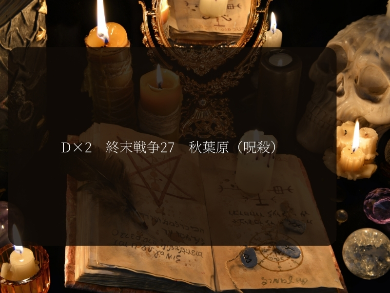 D×2 終末戦争27呪殺